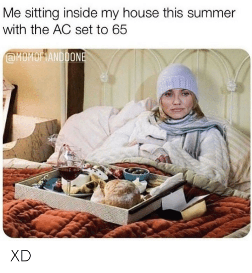 My House, Summer, and House: Me sitting inside my house this summer  with the AC set to 65  @MOMOFIANDDONE XD