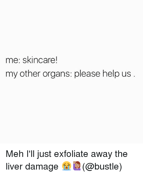 Mehs: me: skincare!  my other organs: please help us Meh I'll just exfoliate away the liver damage 😭🙋🏽(@bustle)