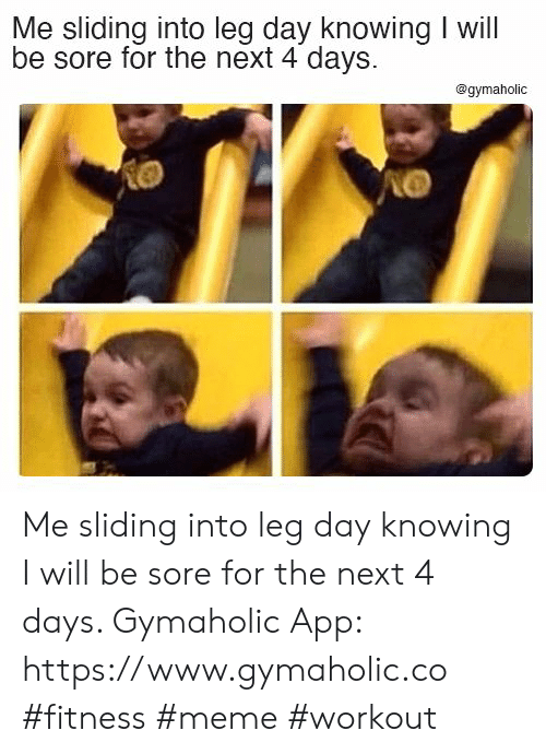 leg: Me sliding into leg day knowing I will  be sore for the next 4 days  @gymaholic Me sliding into leg day knowing I will be sore for the next 4 days.  Gymaholic App: https://www.gymaholic.co  #fitness #meme #workout