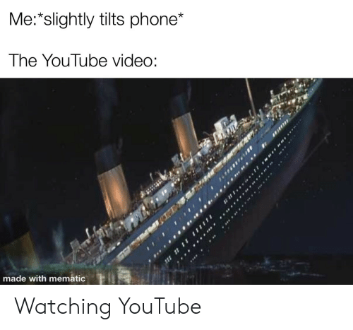 Youtube Video: Me: slightly tilts phone*  The YouTube video:  made with mematic Watching YouTube