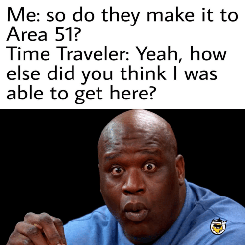 traveler: Me: so do they make it to  Area 51?  Time Traveler: Yeah, how  else did you think I was  able to get here?