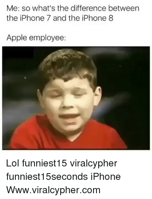 Apple, Funny, and Iphone: Me: so what's the difference between  the iPhone 7 and the iPhone 8  Apple employee Lol funniest15 viralcypher funniest15seconds iPhone Www.viralcypher.com