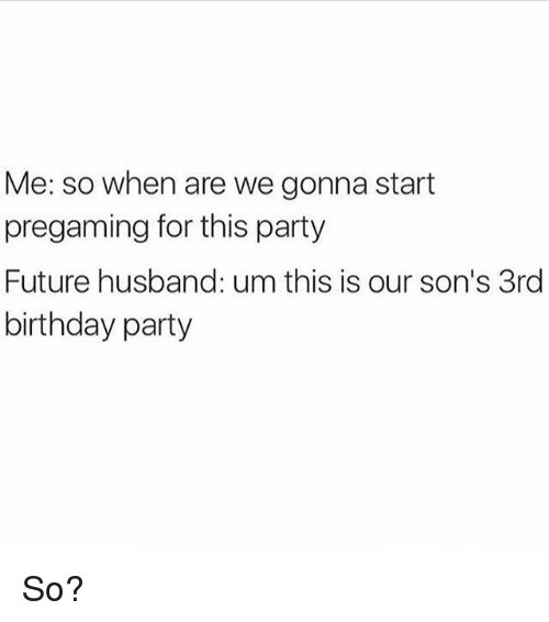 Birthday, Future, and Party: Me: so when are we gonna start  pregaming for this party  Future husband: um this is our son's 3rd  birthday party So?