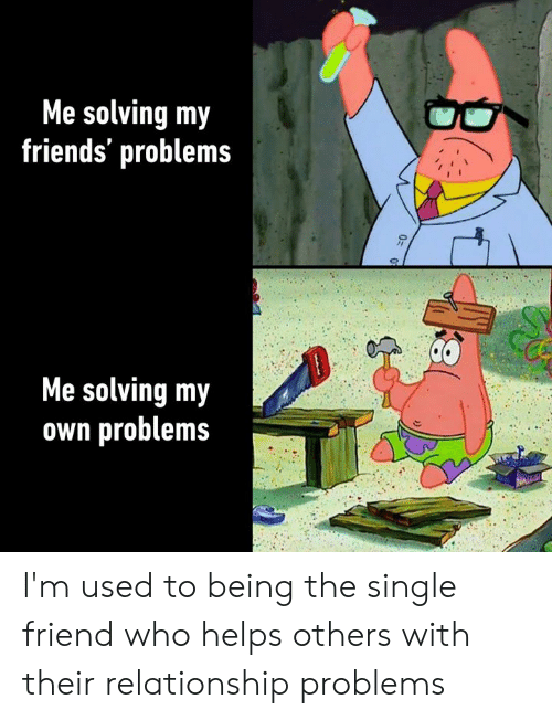 Dank, Friends, and Helps: Me solving my  friends' problems  Me solving my  own problems I'm used to being the single friend who helps others with their relationship problems