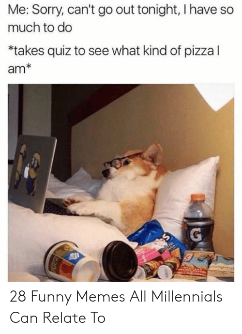Funny, Memes, and Pizza: Me: Sorry, can't go out tonight, I have so  much to do  *takes quiz to see what kind of pizza l  am* 28 Funny Memes All Millennials Can Relate To