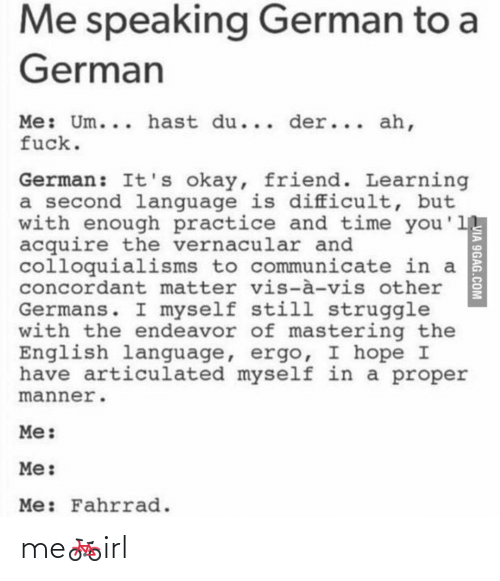 9gag, Struggle, and Fuck: Me speaking German to a  German  Me: Um... hast du... der... ah,  fuck.  German: It's okay, friend. Learning  a second language is difficult, but  with enough practice and time you'1  acquire the vernacular and  colloquialisms to communicate in a  concordant matter vis-à-vis other  Germans. I myself still struggle  with the endeavor of mastering the  English language, ergo, I hope I  have articulated myself in a proper  manner.  Me:  Me:  Me: Fahrrad.  VIA 9GAG.COM me🚲irl
