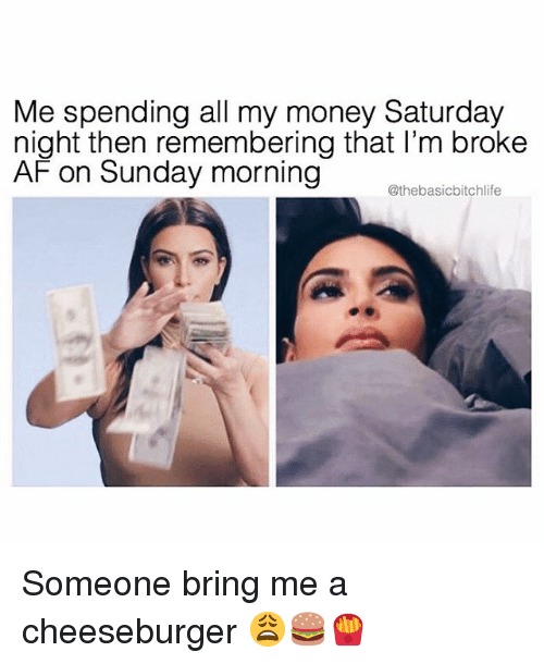 Broke AF: Me spending all my money Saturday  night then remembering that I'm broke  AF on Sunday morning  @thebasicbitchlife Someone bring me a cheeseburger 😩🍔🍟