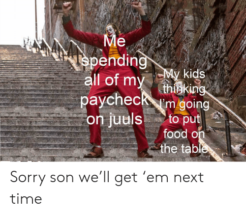 Food, Sorry, and Kids: Me  spending  all of my  My kids  thisking  paycheckm going  to put  food on  the table  on juuls Sorry son we'll get 'em next time