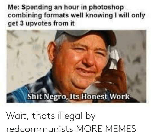Dank, Memes, and Photoshop: Me: Spending an hour in photoshop  combining formats well knowing I will only  get 3 upvotes from it  Shit Negro, Its Honest Work Wait, thats illegal by redcommunists MORE MEMES