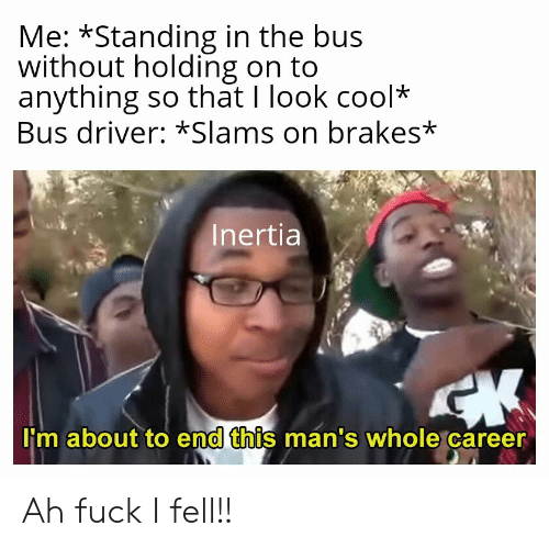 Cool, Fuck, and Driver: Me: *Standing in the bus  without holding on to  anything so that I look cool*  Bus driver: *Slams on brakes*  Inertia  I'm about to end this man's whole career Ah fuck I fell!!