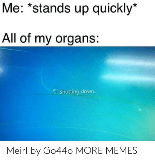 """Dank, Memes, and Target: Me: """"stands up quickly*  All of my organs:  Shutting down... Meirl by Go44o MORE MEMES"""
