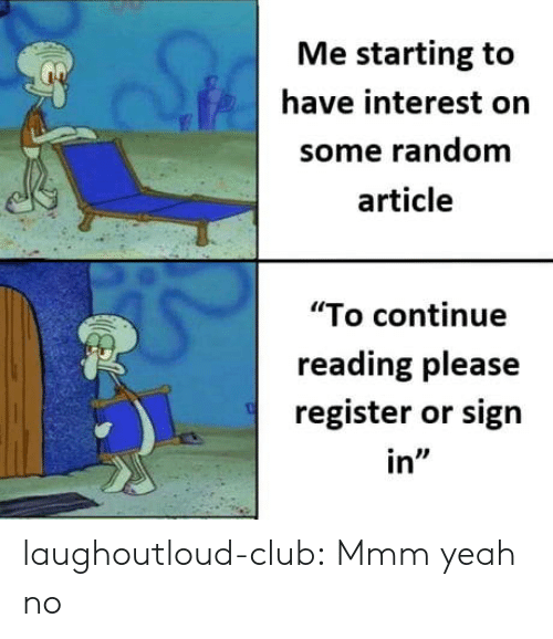 "Club, Tumblr, and Yeah: Me starting to  have interest orn  some random  article  ""To continue  reading please  register or sign  in"" laughoutloud-club:  Mmm yeah no"