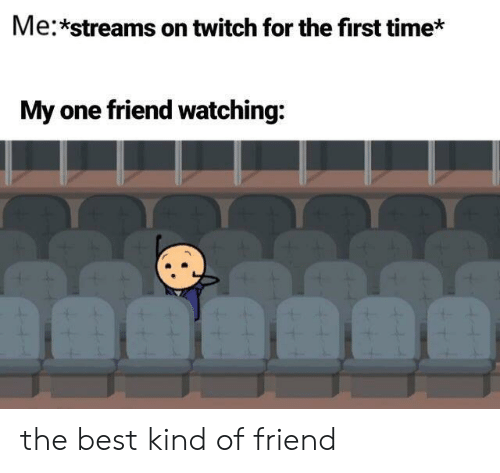 Twitch, Best, and Time: Me:*streams on twitch for the first time*  My one friend watching: the best kind of friend