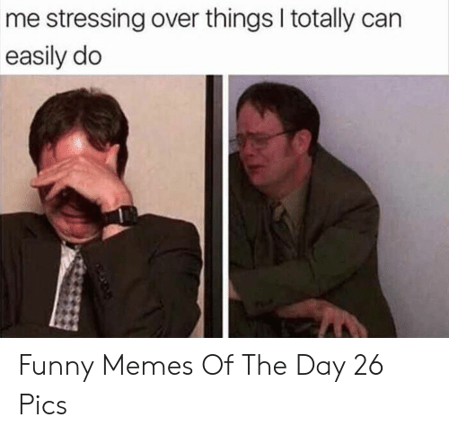 Funny, Memes, and Can: me stressing over things I totally can  easily do Funny Memes Of The Day 26 Pics