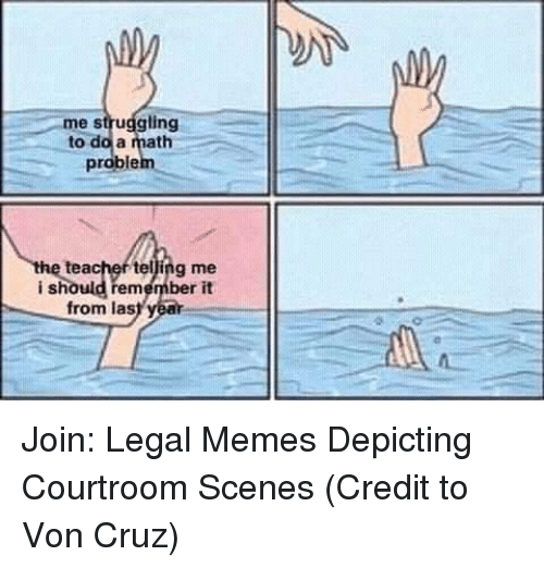 Memes, Teacher, and Math: me struggling  to do a math  problem  teacher telling me  ishould remember it  from las Join: Legal Memes Depicting Courtroom Scenes  (Credit to Von Cruz)