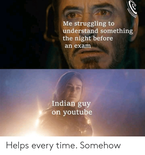youtube.com, Time, and Indian: Me struggling to  understand something  the night before  an exam  Indian guy  on youtube  ARVEL  SHIELDPOSTING Helps every time. Somehow