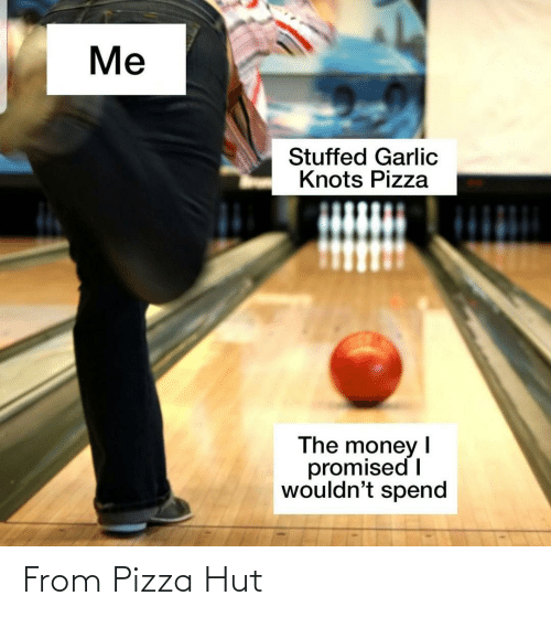 Money, Pizza, and Pizza Hut: Me  Stuffed Garlic  Knots Pizza  The money  promised I  wouldn't spend From Pizza Hut