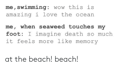 Love, Wow, and Beach: me, swimming: wow this is  amazingi love the ocean  me, when seaweed touches my  foot: I imagine death so much  it feels more like memory at the beach! beach!