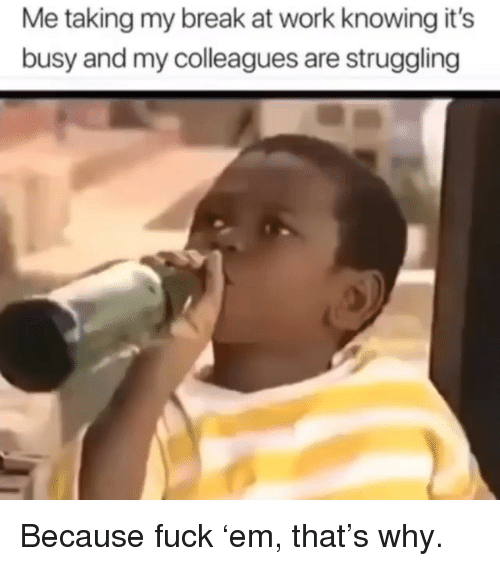 Memes, Work, and Break: Me taking my break at work knowing it's  busy and my colleagues are struggling Because fuck 'em, that's why.