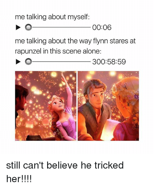 Rapunzel: me talking about myself:  00:06  me talking about the way flynn stares at  rapunzel in this scene alone  300:58:59  1 still can't believe he tricked her!!!!