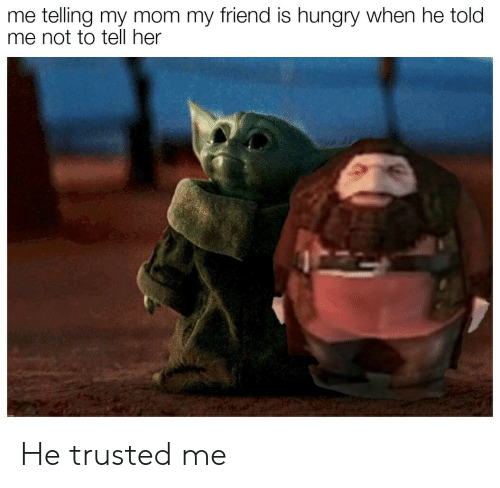 Told: me telling my mom my friend is hungry when he told  me not to tell her He trusted me