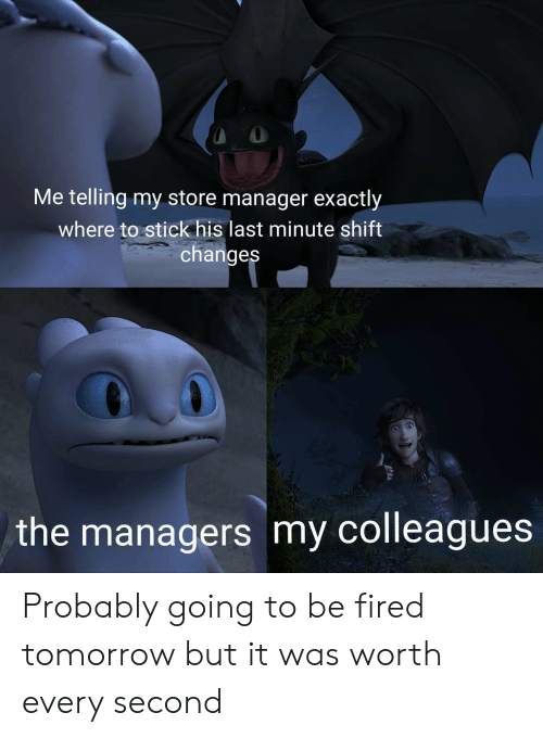 Reddit, Tomorrow, and Stick: Me telling my store manager exactly  where to stick his last minute shift  changes  the managers my colleagues Probably going to be fired tomorrow but it was worth every second