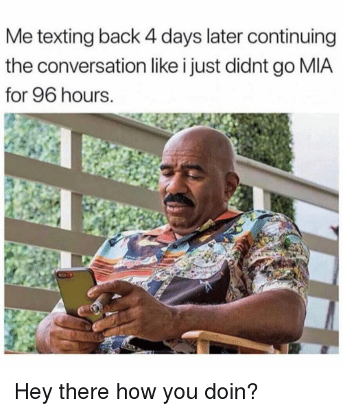 Dank, Texting, and Back: Me texting back 4 days later continuing  the conversation like i just didnt go MIA  for 96 hours. Hey there how you doin?