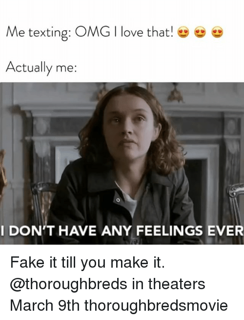 Fake, Love, and Omg: Me texting: OMG I love that!  Actually me:  I DON'T HAVE ANY FEELINGS EVER Fake it till you make it. @thoroughbreds in theaters March 9th thoroughbredsmovie