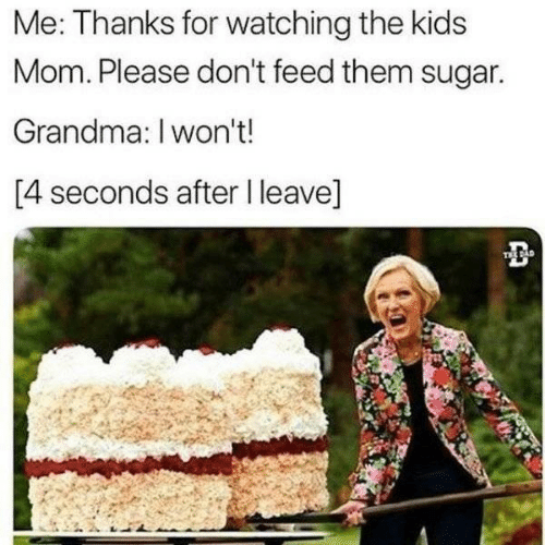 I Wont: Me: Thanks for watching the kids  Mom. Please don't feed them sugar.  Grandma: I won't!  [4 seconds after I leave]  TEE DAD