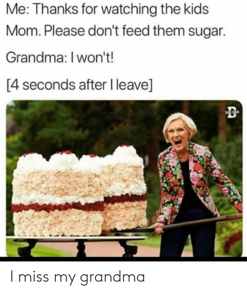 Please Dont: Me: Thanks for watching the kids  Mom. Please don't feed them sugar.  Grandma: I won't!  [4 seconds after I leave]  THE AD I miss my grandma