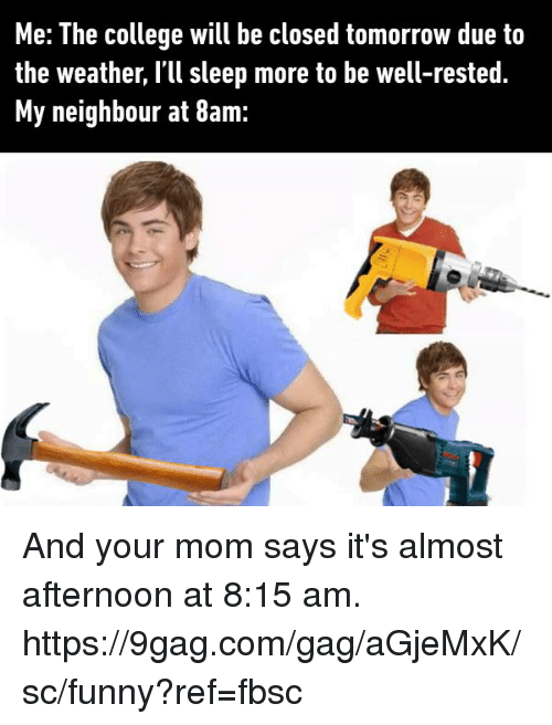 9gag, College, and Dank: Me: The college will be closed tomorrow due to  the weather, I'll sleep more to be well-rested  My neighbour at 8am: And your mom says it's almost afternoon at 8:15 am. https://9gag.com/gag/aGjeMxK/sc/funny?ref=fbsc