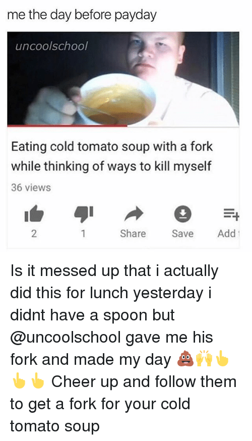 Cheerfulness: me the day before payday  uncoolschool  Eating cold tomato soup with a fork  while thinking of ways to kill myself  36 views  2  Share Sve Add Is it messed up that i actually did this for lunch yesterday i didnt have a spoon but @uncoolschool gave me his fork and made my day 💩🙌👆👆👆 Cheer up and follow them to get a fork for your cold tomato soup