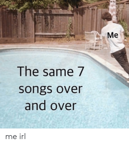 And Over: Me  The same 7  songs over  and over me irl
