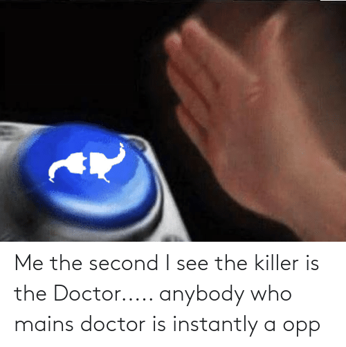 Instantly: Me the second I see the killer is the Doctor..... anybody who mains doctor is instantly a opp
