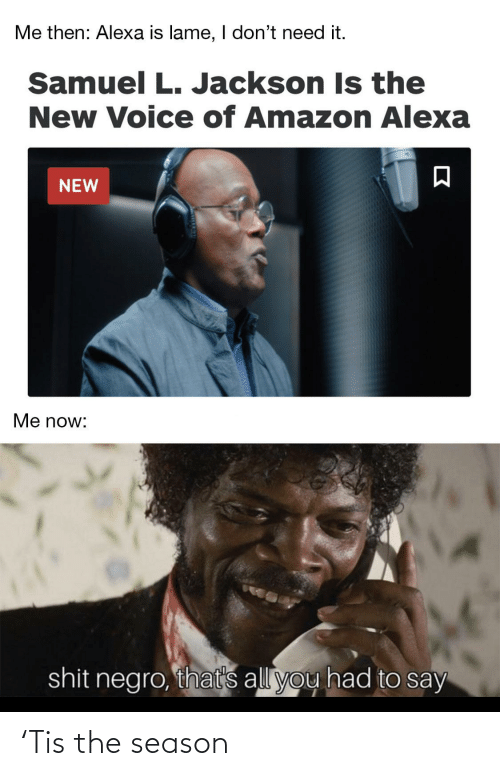 Dont Need: Me then: Alexa is lame, I don't need it.  Samuel L. Jackson Is the  New Voice of Amazon Alexa  NEW  Me now:  shit negro, that's all you had to say 'Tis the season
