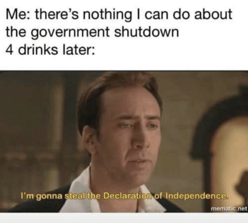 Shutdown: Me: there's nothing I can do about  the government shutdown  4 drinks later:  I'm gonna steal the Declaration of Independence  mematic.net