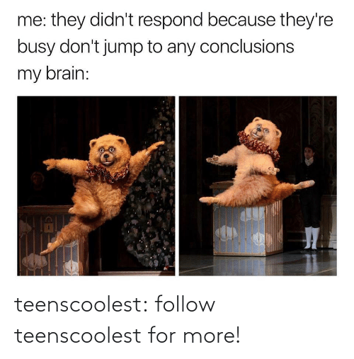jump: me: they didn't respond because they're  busy don't jump to any conclusions  my brain: teenscoolest:  follow teenscoolest for more!
