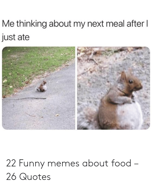Food, Funny, and Memes: Me thinking about my next meal after  just ate 22 Funny memes about food – 26 Quotes