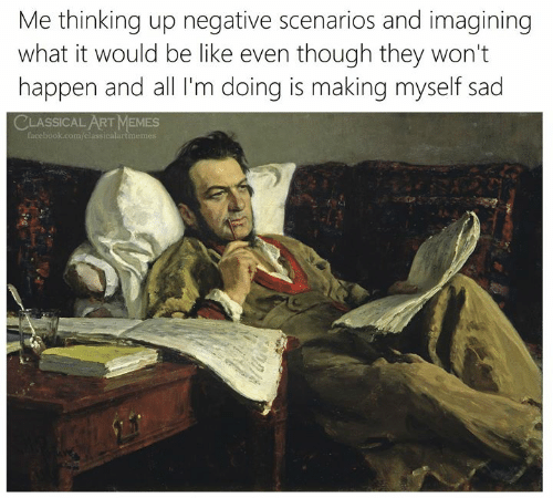 Be Like, Facebook, and Memes: Me thinking up negative scenarios and imagining  what it would be like even though they won't  happen and all I'm doing is making myself sad  CLASSICAL ART MEMES  facebook.com/classicalartmemes
