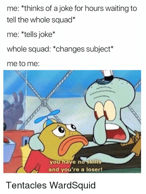 """tentacles: me: *thinks of a joke for hours waiting to  tell the whole squad""""  me: *tells joke*  whole squad: *changes subject*  me to me:  you have no skills  and you're a loser! Tentacles WardSquid"""