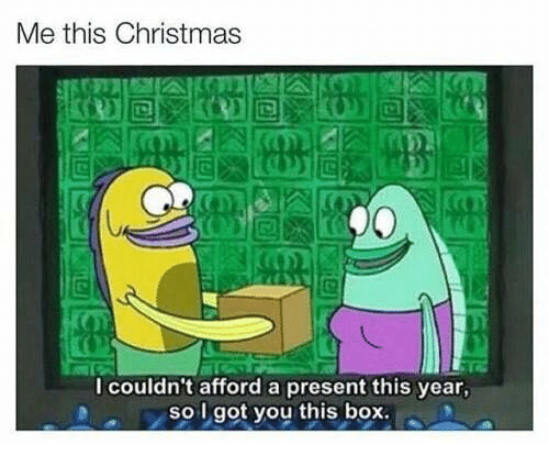 I Couldnt Afford A Present This Year So I Got You This Box