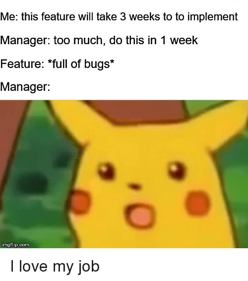 Love My Job: Me: this feature will take 3 weeks to to implement  Manager: too much, do this in 1 week  Feature: *full of bugs*  Manager:  imgflip.com I love my job