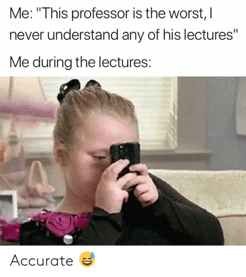 "The Worst, Never, and Professor: Me: ""This professor is the worst, l  never understand any of his lectures""  Me during the lectures: Accurate 😅"
