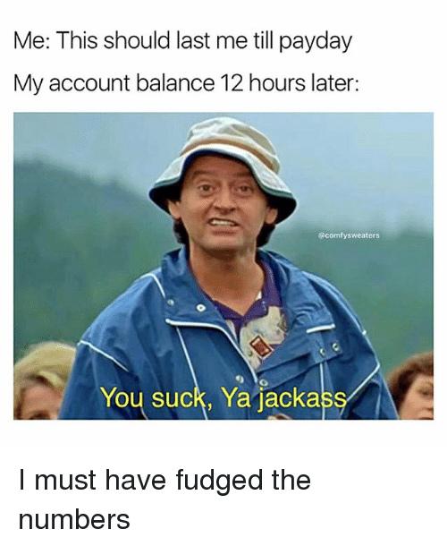 You Sucks: Me: This should last me till payday  My account balance 12 hours later:  @comfy sweaters  You suck, Ya jacka I must have fudged the numbers
