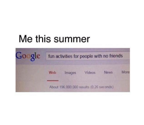 Activities: Me this summer  Google  fun activities for people with no friends  Web Images Videos News More  About 196,000,000 results (0.26 seconds)