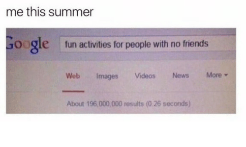 Activities: me this summer  Google  fun activities for people with no friends  More  News  Web  Videos  Images  About 196,000,000 results (0 26 seconds)