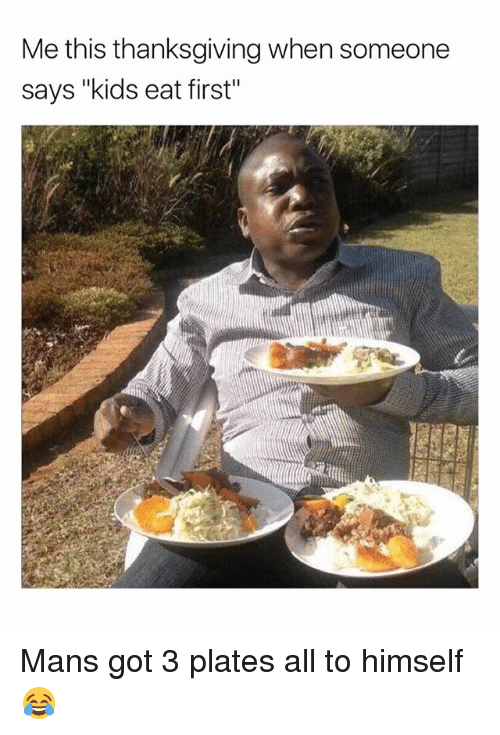 """Memes, Thanksgiving, and Kids: Me this thanksgiving when someone  says """"kids eat first"""" Mans got 3 plates all to himself 😂"""