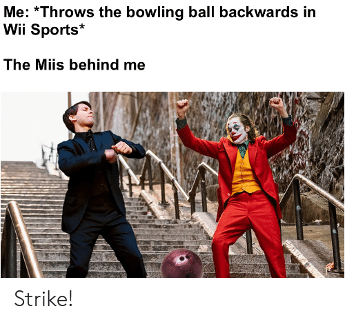 Sports, Bowling, and Wii: Me: Throws the bowling ball backwards in  Wii Sports  The Miis behind me Strike!