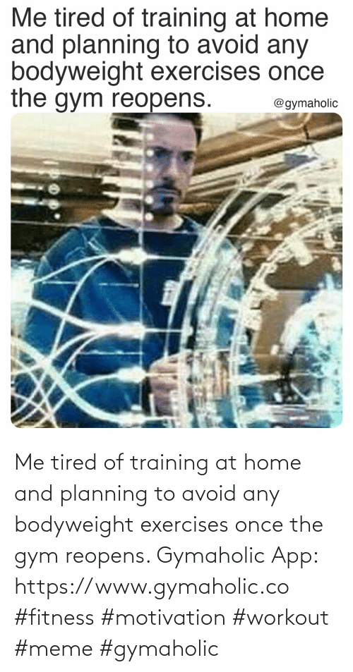 Home: Me tired of training at home and planning to avoid any bodyweight exercises once the gym reopens.  Gymaholic App: https://www.gymaholic.co  #fitness #motivation #workout #meme #gymaholic