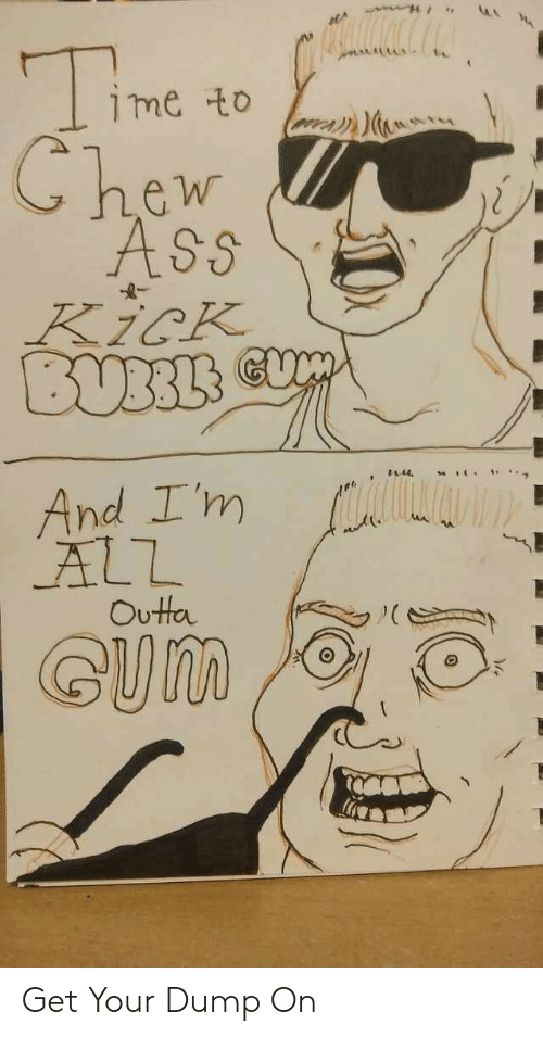 Ass, Outta, and Kick: me to  Chew  ASs  KicK  BUBBLS  And I'm  ALL  Outta  GUM Get Your Dump On